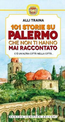 101 storie su Palermo che non ti hanno mai raccontato - Alli Traina,T. Bruno - ebook