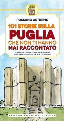 101 storie sulla Puglia che non ti hanno mai raccontato - Rossano Astremo,T. Bires - ebook
