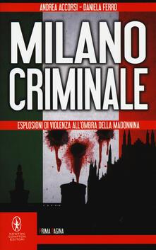 Milano criminale. Esplosioni di violenza all'ombra della Madonnina - Andrea Accorsi,Daniela Ferro - copertina