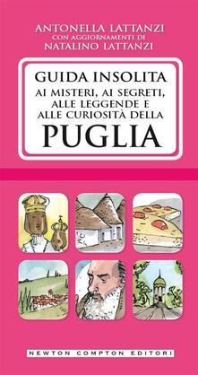 Guida insolita ai misteri, ai segreti, alle leggende e alle curiosità della Puglia - Antonella Lattanzi,Natalino Lattanzi - ebook