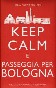 Foto Cover di Keep calm e passeggia per Bologna, Libro di M. Grazia Perugini, edito da Newton Compton