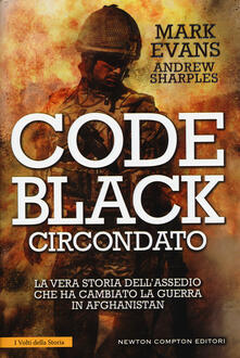Code Black. Circondato. La vera storia dell'assedio che ha cambiato la guerra in Afghanistan - Mark Evans,Andrew Sharples - copertina