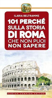 101 perché sulla storia di Roma che non puoi non sapere - Ilaria Beltramme,T. Bires - ebook