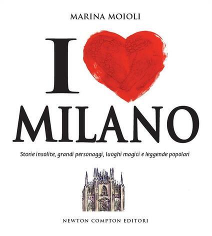 I love Milano. Storie insolite, grandi personaggi, luoghi magici e leggende popolari - Marina Moioli - ebook