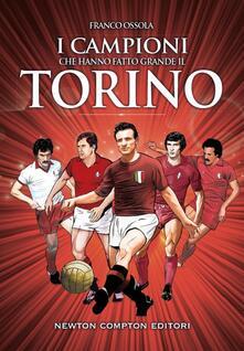 I campioni che hanno fatto grande il Torino - Franco Ossola,Thomas Bires,Fabio Piacentini,Giorgio Viola - ebook