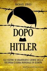 Dopo Hitler. Gli ultimi 10 drammatici giorni della seconda guerra mondiale in Europa