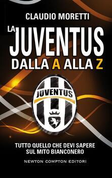 La Juventus dalla A alla Z. Tutto quello che devi sapere sul mito bianconero - Claudio Moretti,T. Bires,Fabio Piacentini - ebook