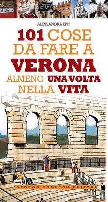 101 cose da fare a Verona almeno una volta nella vita - Fabio Piacentini,Alessandra Biti - ebook