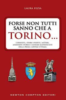 Forse non tutti sanno che a Torino... Curiosità, storie inedite, misteri, aneddoti storici e luoghi sconosciuti della prima capitale d'Italia - Laura Fezia - ebook