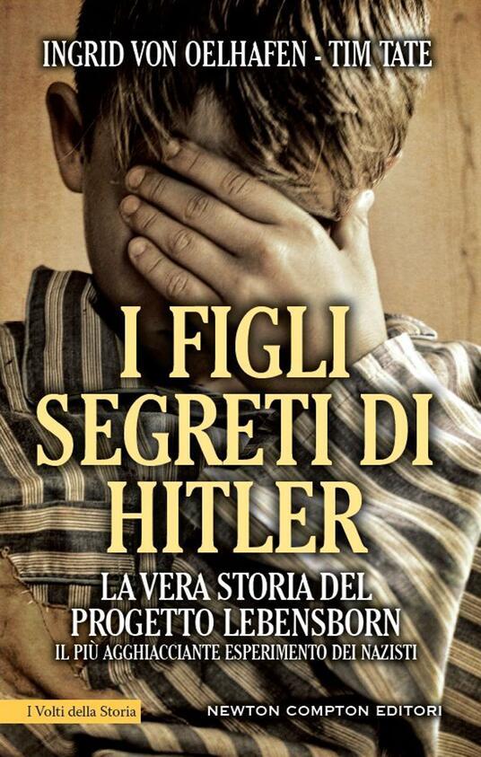 I figli segreti di Hitler. La vera storia del progetto Lebensborn, il più agghiacciante esperimento dei nazisti - G. Lupieri,Ingrid von Oelhafen,Tim Tate - ebook