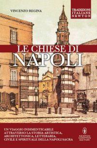 Le chiese di Napoli. Viaggio indimenticabile attraverso la storia artistica, architettonica, letteraria, civile e spirituale della Napoli sacra