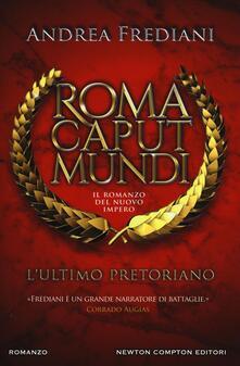 L' ultimo pretoriano. Roma caput mundi. Il romanzo del nuovo impero - Andrea Frediani - copertina