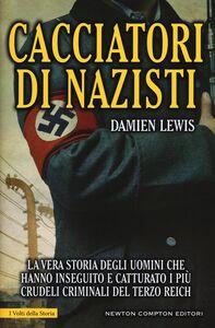 Libro Cacciatori di nazisti. La vera storia degli uomini che hanno inseguito e catturato i più crudeli criminali del Terzo Reich Damien Lewis