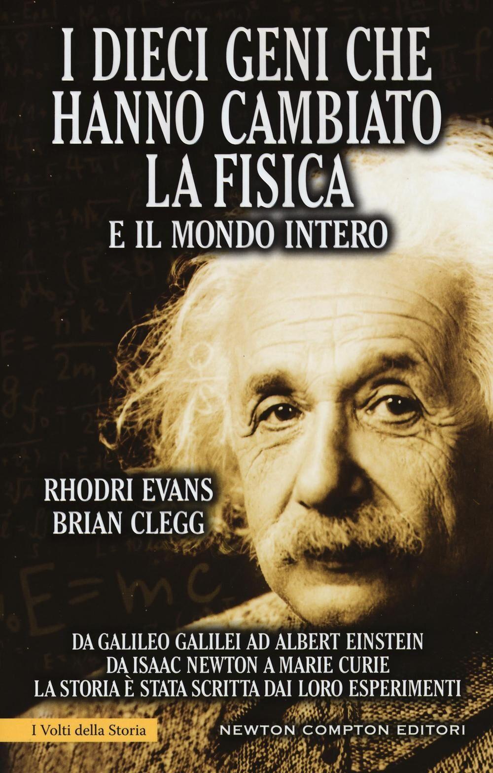 I dieci geni che hanno cambiato la fisica e il mondo intero. Da Galileo Galilei ad Albert Einstein, da Isaac Newton a Marie Curie...