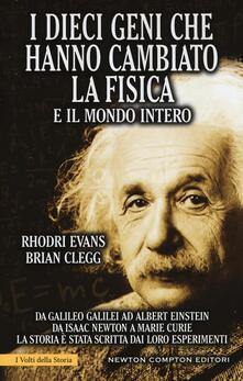 I dieci geni che hanno cambiato la fisica e il mondo intero. Da Galileo Galilei ad Albert Einstein, da Isaac Newton a Marie Curie... - Rhodri Evans,Brian Clegg - copertina