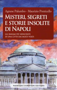 Misteri, segreti e storie insolite di Napoli. Gli enigmi più seducenti di una città dai molti volti - Agnese Palumbo,Maurizio Ponticello - copertina