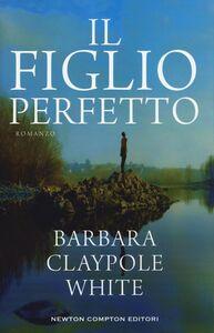Foto Cover di Il figlio perfetto, Libro di Barbara Claypole White, edito da Newton Compton