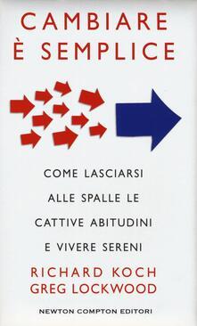 Cambiare è semplice. Come lasciarsi alle spalle le cattive abitudini e vivere sereni - Richard Koch,Greg Lockwood - copertina