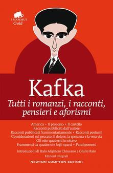 Tutti i romanzi, i racconti, pensieri e aforismi. Ediz. integrale - Franz Kafka - copertina