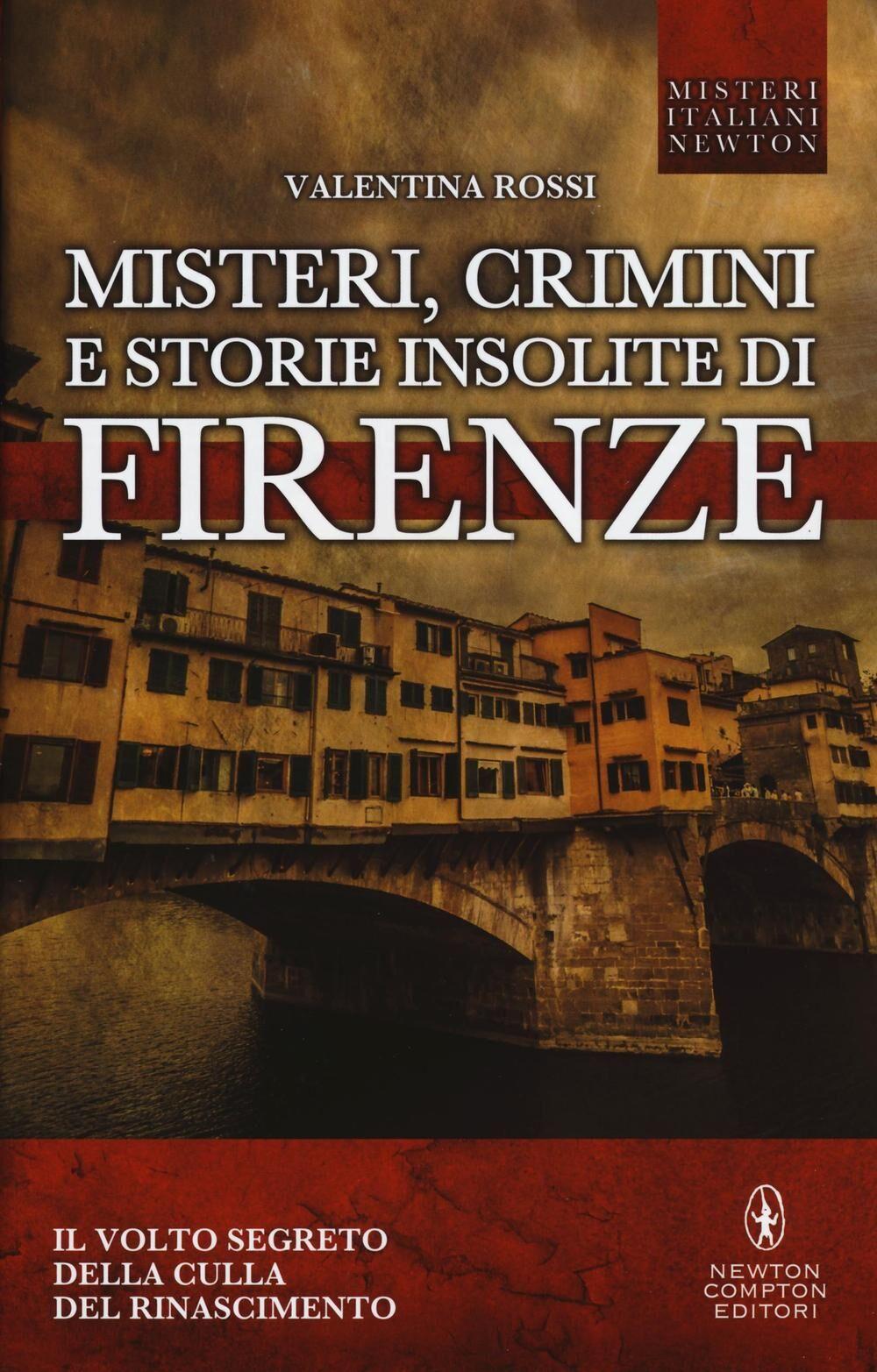 Misteri, crimini e storie insolite di Firenze. Il volto segreto della culla del Rinascimento