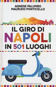 Libro Il giro di Napoli in 501 luoghi. La città come non l'avete mai vista Agnese Palumbo , Maurizio Ponticello