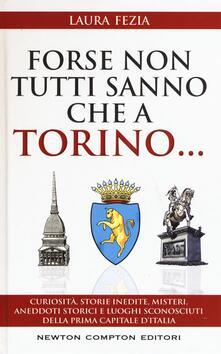 Forse non tutti sanno che a Torino... Curiosità, storie inedite, misteri, aneddoti storici e luoghi sconosciuti della prima capitale d'Italia - Laura Fezia - copertina