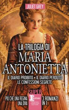 La trilogia di Maria Antonietta: Il diario perduto-Le confessioni segrete-I segreti di una regina - Juliet Grey - copertina