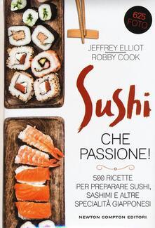 Sushi che passione! 500 ricette per preparare sushi, sashimi e altre specialità giapponesi - Jeffrey Elliot,Robby Cook - copertina