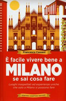 È facile vivere bene a Milano se sai cosa fare. Luoghi inaspettati ed esperienze uniche che solo a Milano si possono fare  - Francesca Cassani - copertina
