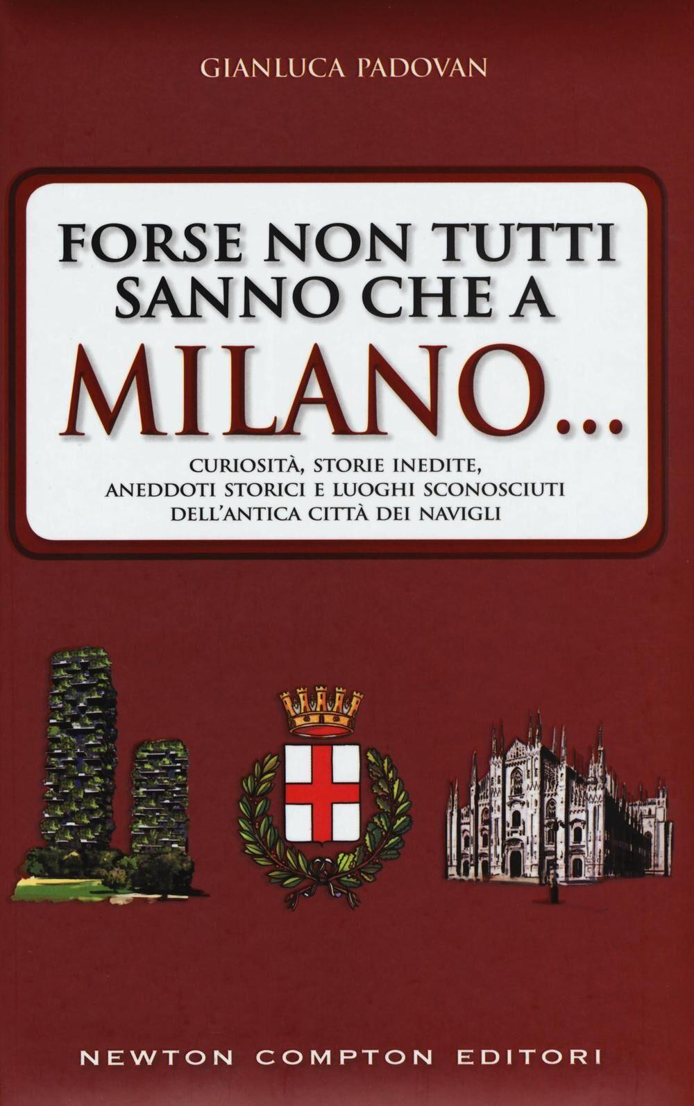 Forse non tutti sanno che a Milano... curiosità, storie inedite, aneddtti storici e luoghi sconosciuti dell'antica città dei Navigli