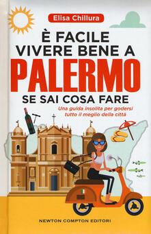 È facile vivere bene a Palermo se sai cosa fare. Una guida insolita per godersi tutto il meglio della città - Elisa Chillura - copertina