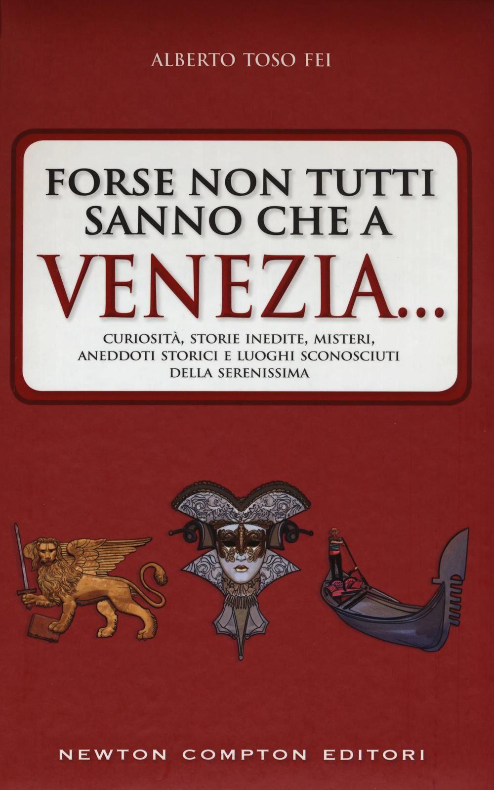 Forse non tutti sanno che a Venezia... curiosità, storie inedite, misteri, aneddoti storici e luoghi sconosciuti della città più famosa d'Italia