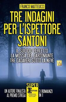 Tre indagini per l'ispettore Santoni: Il suicidio perfetto-La mossa del cartomante-Tre cadaveri sotto la neve - Franco Matteucci - ebook