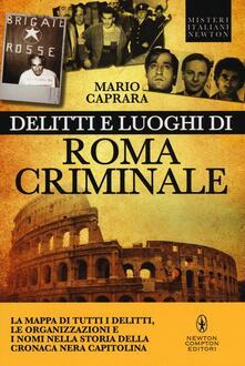 Delitti e luoghi di Roma criminale. La mappa di tutti i delitti, le organizzazioni e i nomi nella storia della cronaca nera capitolina - Mario Caprara - copertina