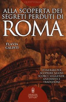 Alla scoperta dei segreti perduti di Roma - Flavia Calisti - copertina