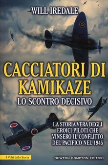 Cacciatori di kamikaze. Lo scontro decisivo. La storia vera degli eroici piloti che vinsero il conflitto del Pacifico nel 1945 - Will Iredale - copertina