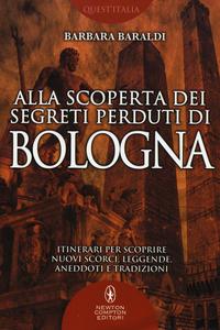Libro Alla scoperta dei segreti perduti di Bologna Barbara Baraldi