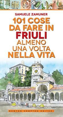 101 cose da fare in Friuli almeno una volta nella vita - Samuele Zamuner,Antonio Bruno - ebook