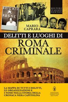 Delitti e luoghi di Roma criminale. La mappa di tutti i delitti, le organizzazioni e i nomi nella storia della cronaca nera capitolina - Mario Caprara - ebook