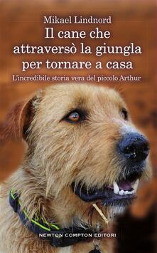 Il cane che attraversò la giungla per tornare a casa. L'incredibile storia vera del piccolo Arthur - Mikael Lindnord,C. Verardi - ebook