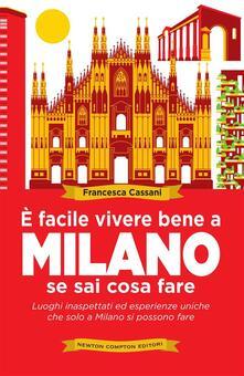 È facile vivere bene a Milano se sai cosa fare. Luoghi inaspettati ed esperienze uniche che solo a Milano si possono fare - Francesca Cassani - ebook