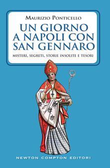 Un giorno a Napoli con san Gennaro. Misteri, segreti, storie insolite e tesori - Maurizio Ponticello - ebook