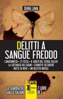 Delitti a sangue freddo: L'anatomista-27 ossa-Il gioco del serial killer-La sostanza dei sogni-Stanotte ucciderò-Notte di neve-Un delitto inutile - Diana Lama - ebook