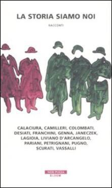 La storia siamo noi. Calaciura, Camilleri, Colombati, Desiati, Franchini, Genna, Janeczek, Lagioia, Liviano D'Arcangelo, Pariani, Petrignani, Pugno, Scurati, Vassalli - copertina