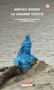 Libro La grande cecità. Il cambiamento climatico e l'impensabile Amitav Ghosh