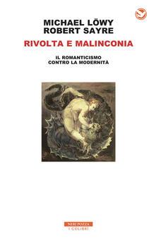 Rivolta e malinconia. Il romanticismo contro la modernità - Michael Löwy,Robert Sayre - copertina