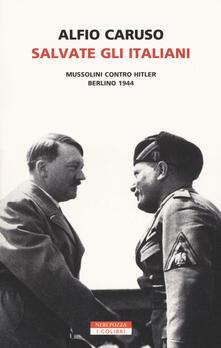 Salvate gli italiani. Mussolini contro Hitler. Berlino 1944 - Alfio Caruso - copertina