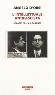 L' intellettuale antifascista. Ritratto di Leone Ginzburg - Angelo D'Orsi - copertina