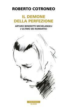 Il demone della perfezione. Il genio di Arturo Benedetti Michelangeli - Roberto Cotroneo - copertina