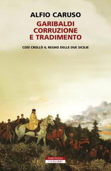 Garibaldi, corruzione e tradimento. Così crollò il Regno delle Due Sicilie - Alfio Caruso - copertina